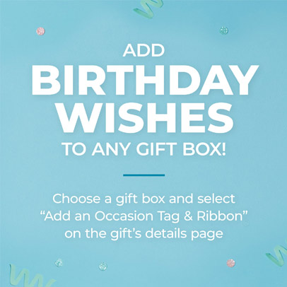 Add Birthday Wishes to any gift box | Choose any gift box & select 'Add an occasion tag & ribbon' on the gift's details page.