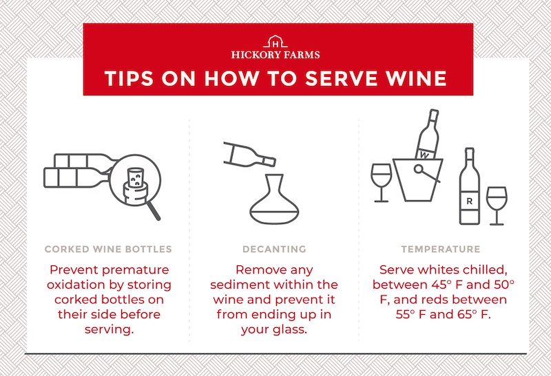 Hickory Farms wine serving tips. Tip #1 store corked wine bottles on their side, tip #2 decant wine to remove any sediments, tip #3 serve whtie wine chilled between 45- and 50-degrees Fahrenheit, and red wines between 55- and 65-degrees Fahrenheit.